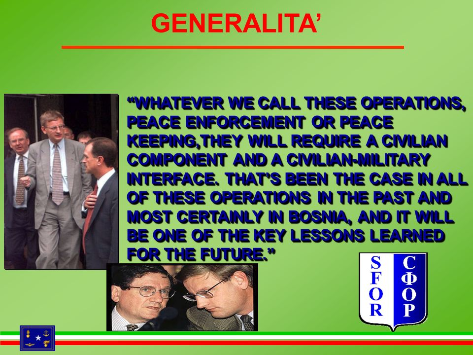 GENERALITA WHATEVER WE CALL THESE OPERATIONS, PEACE ENFORCEMENT OR PEACE KEEPING,THEY WILL REQUIRE A CIVILIAN COMPONENT AND A CIVILIAN-MILITARY INTERF