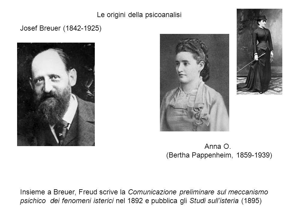 Josef Breuer (1842-1925) Anna O. (Bertha Pappenheim, 1859-1939) Le origini della psicoanalisi Insieme a Breuer, Freud scrive la Comunicazione prelimin