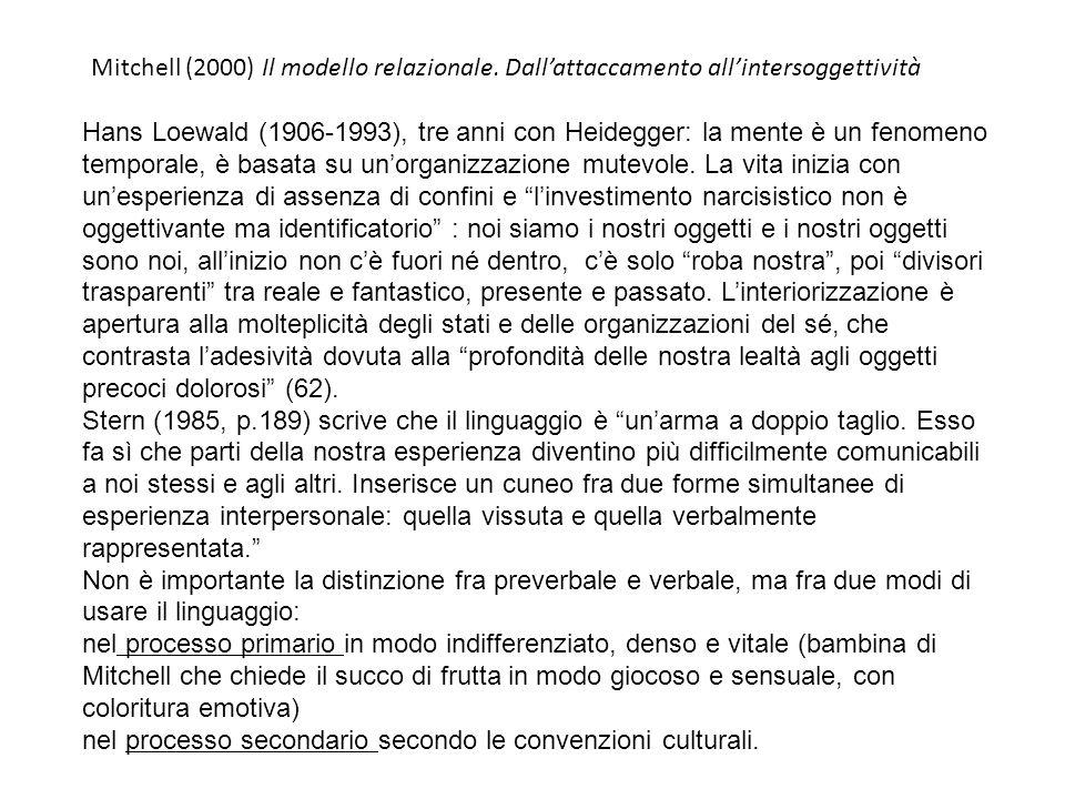 Mitchell (2000) Il modello relazionale. Dallattaccamento allintersoggettività Hans Loewald (1906-1993), tre anni con Heidegger: la mente è un fenomeno