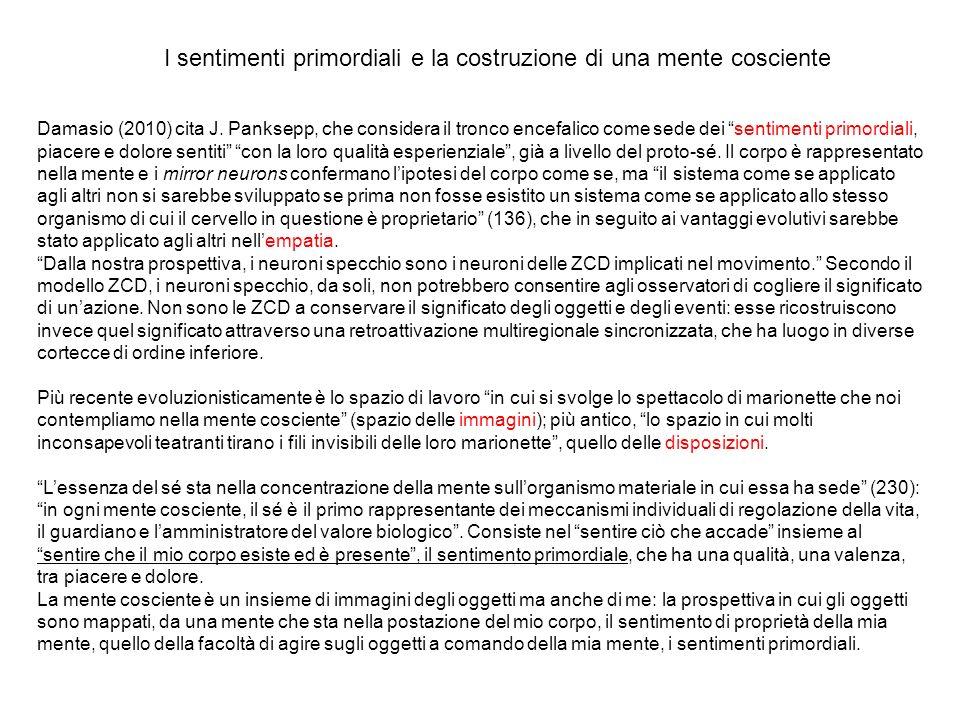 Damasio (2010) cita J. Panksepp, che considera il tronco encefalico come sede dei sentimenti primordiali, piacere e dolore sentiti con la loro qualità