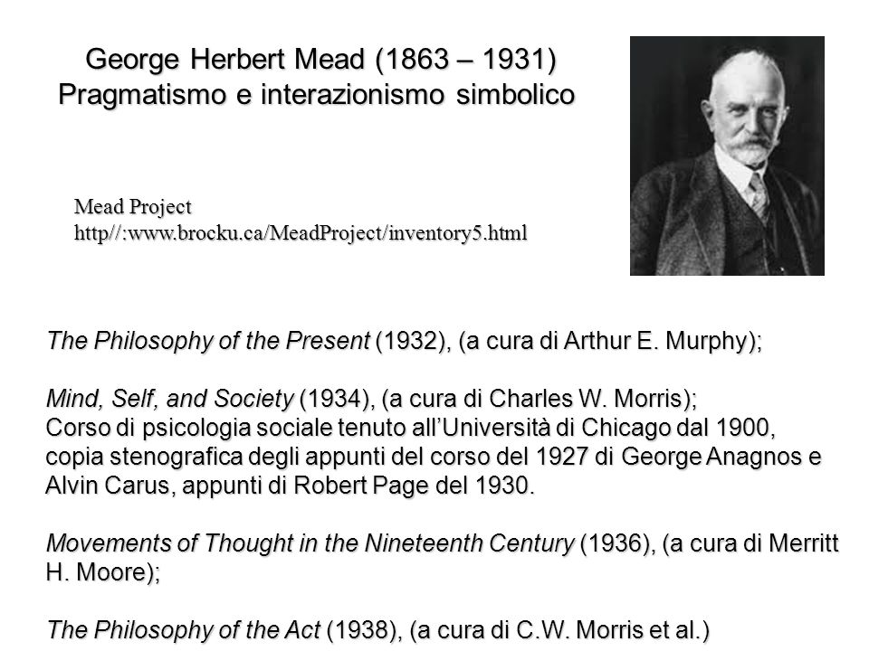 George Herbert Mead (1863 – 1931) Pragmatismo e interazionismo simbolico The Philosophy of the Present (1932), (a cura di Arthur E. Murphy); Mind, Sel