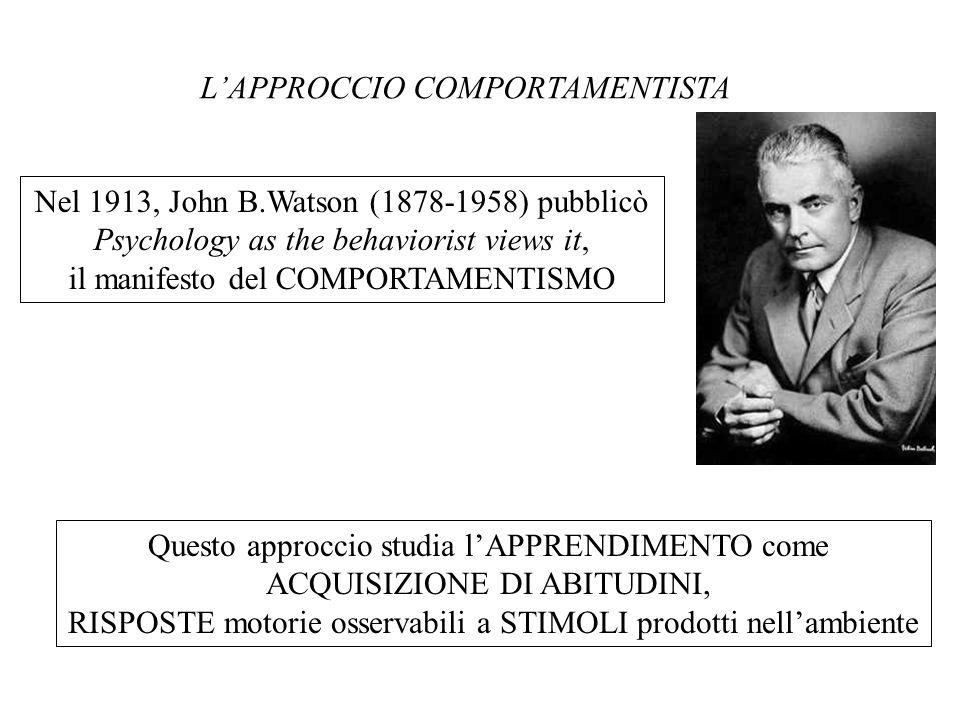 Nel 1913, John B.Watson (1878-1958) pubblicò Psychology as the behaviorist views it, il manifesto del COMPORTAMENTISMO Questo approccio studia lAPPREN