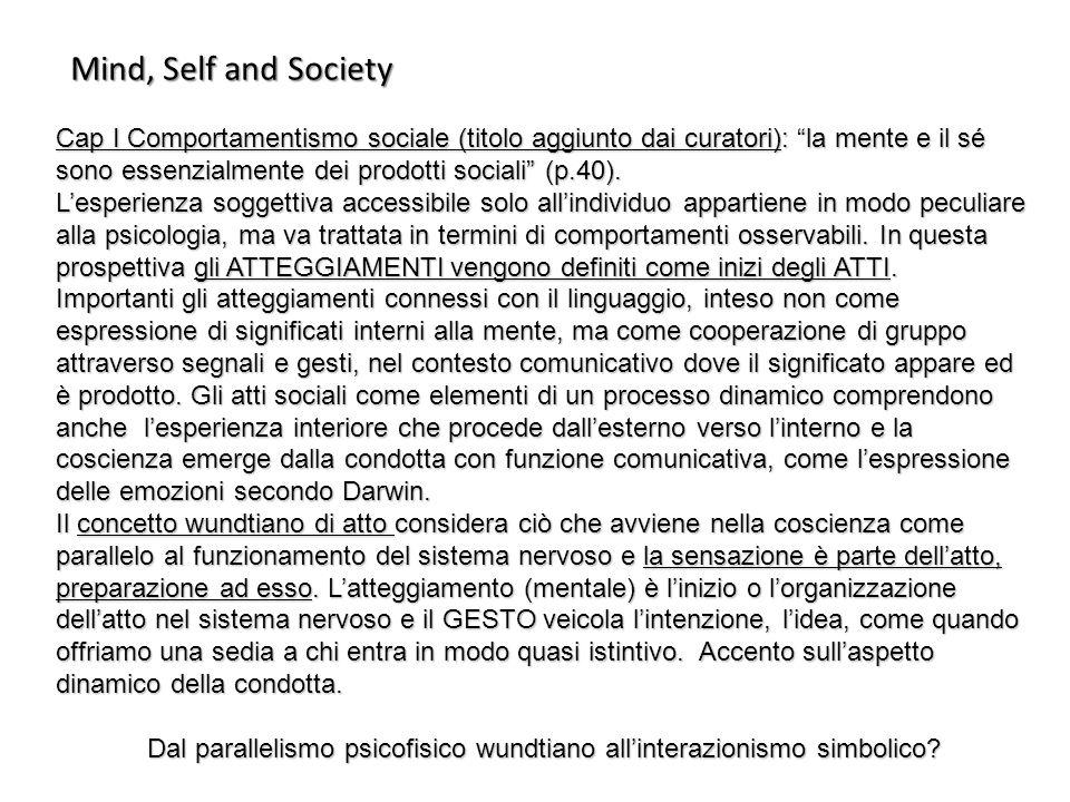 Mind, Self and Society Cap I Comportamentismo sociale (titolo aggiunto dai curatori): la mente e il sé sono essenzialmente dei prodotti sociali (p.40)