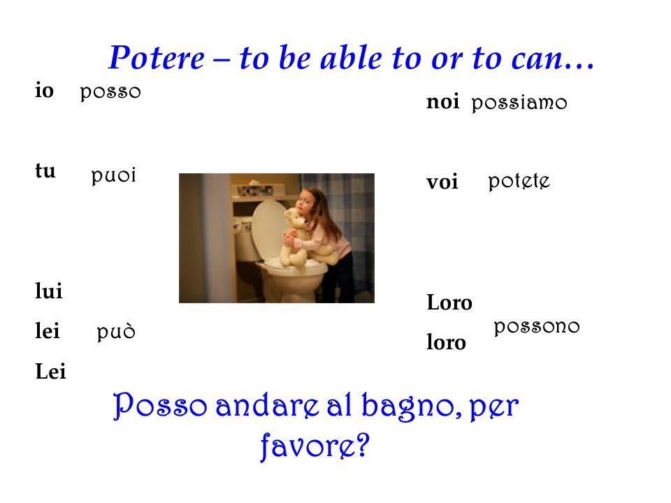 Potere – to be able to or to can… io tu lui lei Lei noi voi Loro loro posso puoi può possiamo potete possono Posso andare al bagno, per favore?