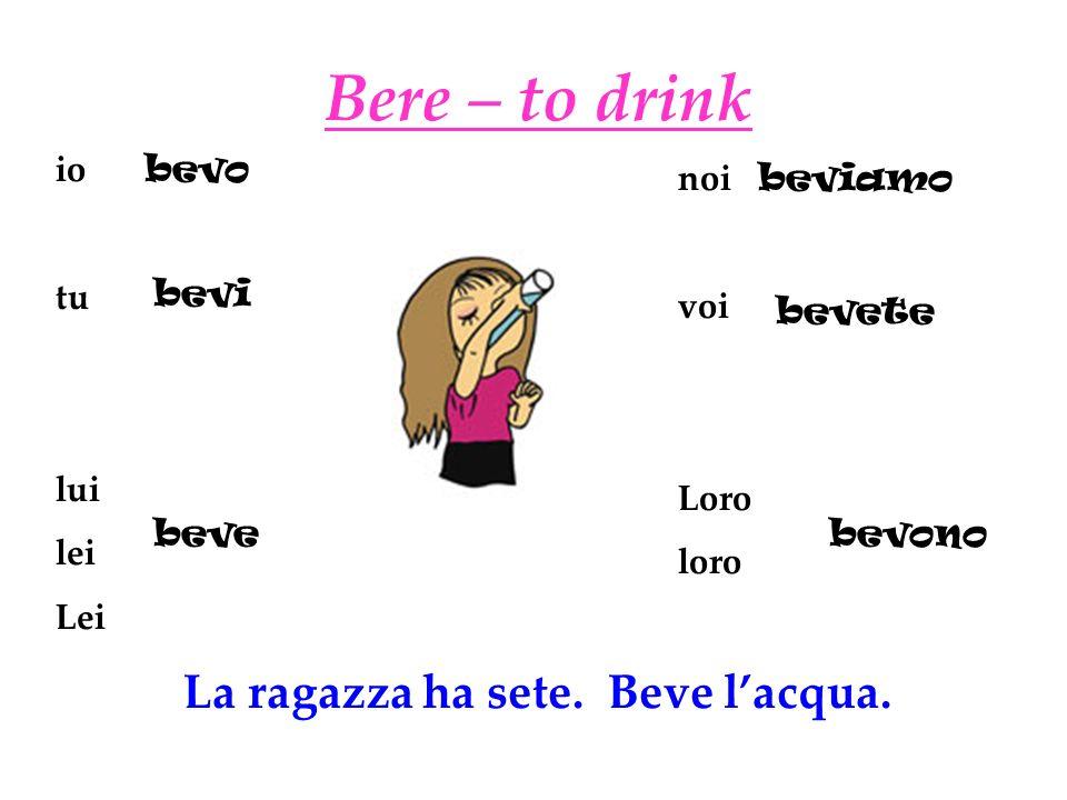 Bere – to drink io tu lui lei Lei noi voi Loro loro bevo bevi beve beviamo bevete bevono La ragazza ha sete.