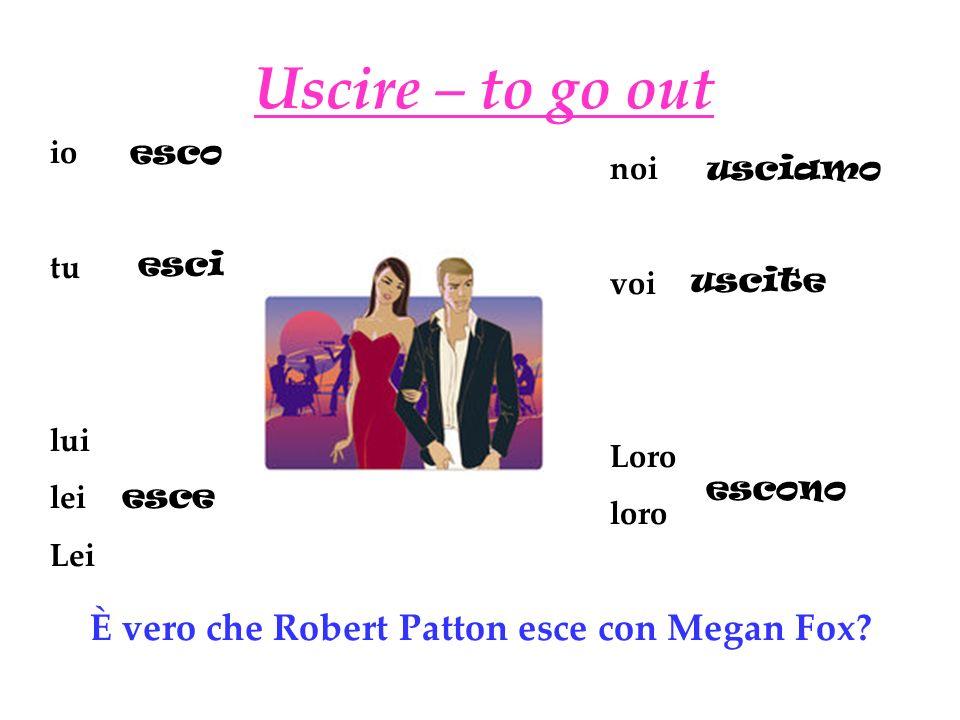 Uscire – to go out io tu lui lei Lei noi voi Loro loro esco esci esce usciamo uscite escono È vero che Robert Patton esce con Megan Fox?