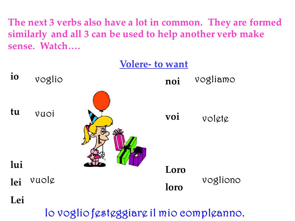 The next 3 verbs also have a lot in common. They are formed similarly and all 3 can be used to help another verb make sense. Watch…. Volere- to want i