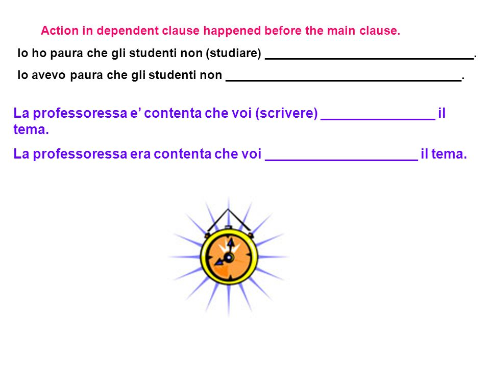 Action in dependent clause happened before the main clause. Io ho paura che gli studenti non (studiare) _______________________________. Io avevo paur