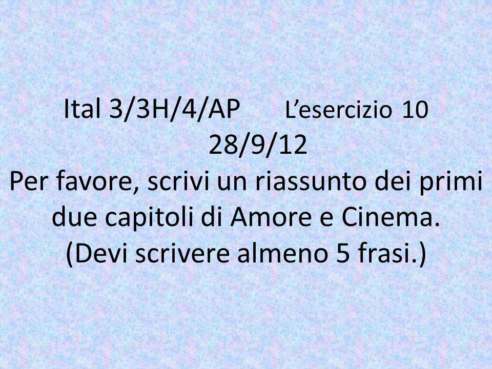 Ital 3/3H/4/AP Lesercizio 10 28/9/12 Per favore, scrivi un riassunto dei primi due capitoli di Amore e Cinema. (Devi scrivere almeno 5 frasi.)