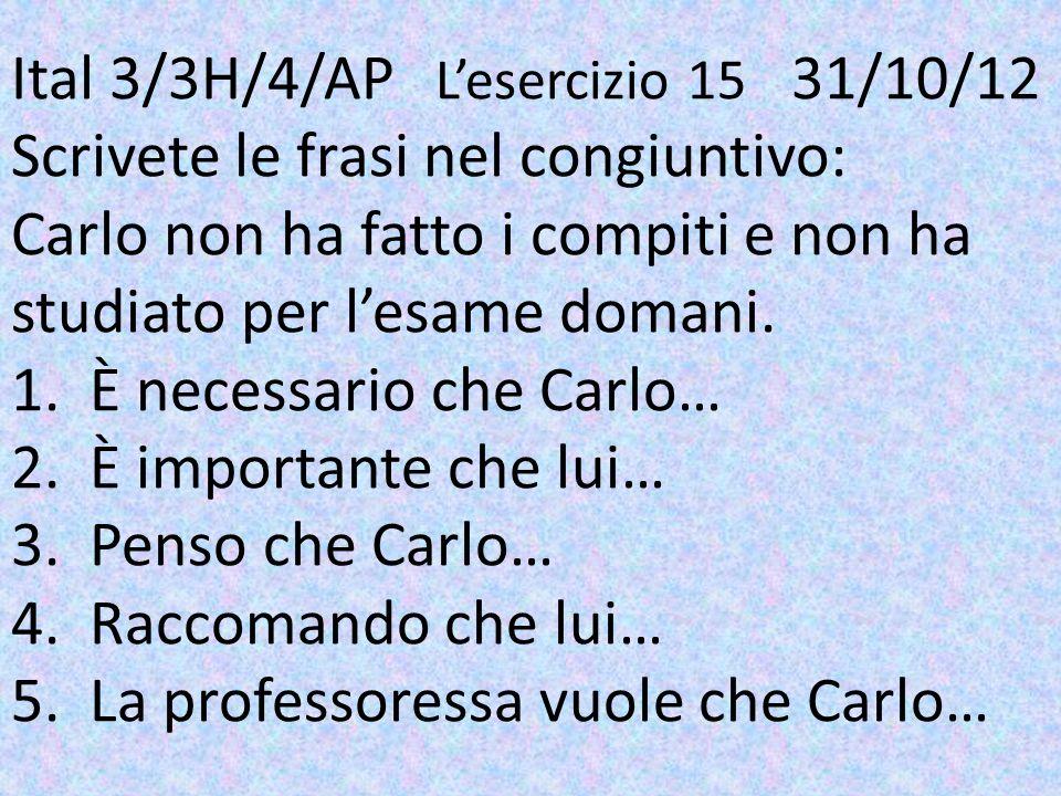 Ital 3/3H/4/AP Lesercizio 15 31/10/12 Scrivete le frasi nel congiuntivo: Carlo non ha fatto i compiti e non ha studiato per lesame domani. 1. È necess