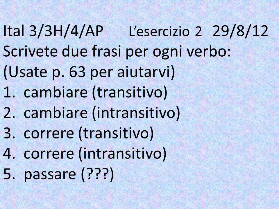 Ital 3/3H/4/AP Lesercizio 2 29/8/12 Scrivete due frasi per ogni verbo: (Usate p. 63 per aiutarvi) 1. cambiare (transitivo) 2. cambiare (intransitivo)