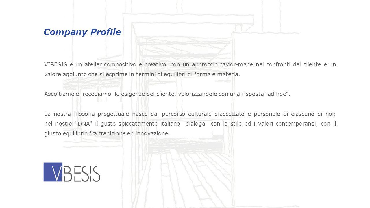 Company Profile VIBESIS è un atelier compositivo e creativo, con un approccio taylor-made nei confronti del cliente e un valore aggiunto che si esprime in termini di equilibri di forma e materia.