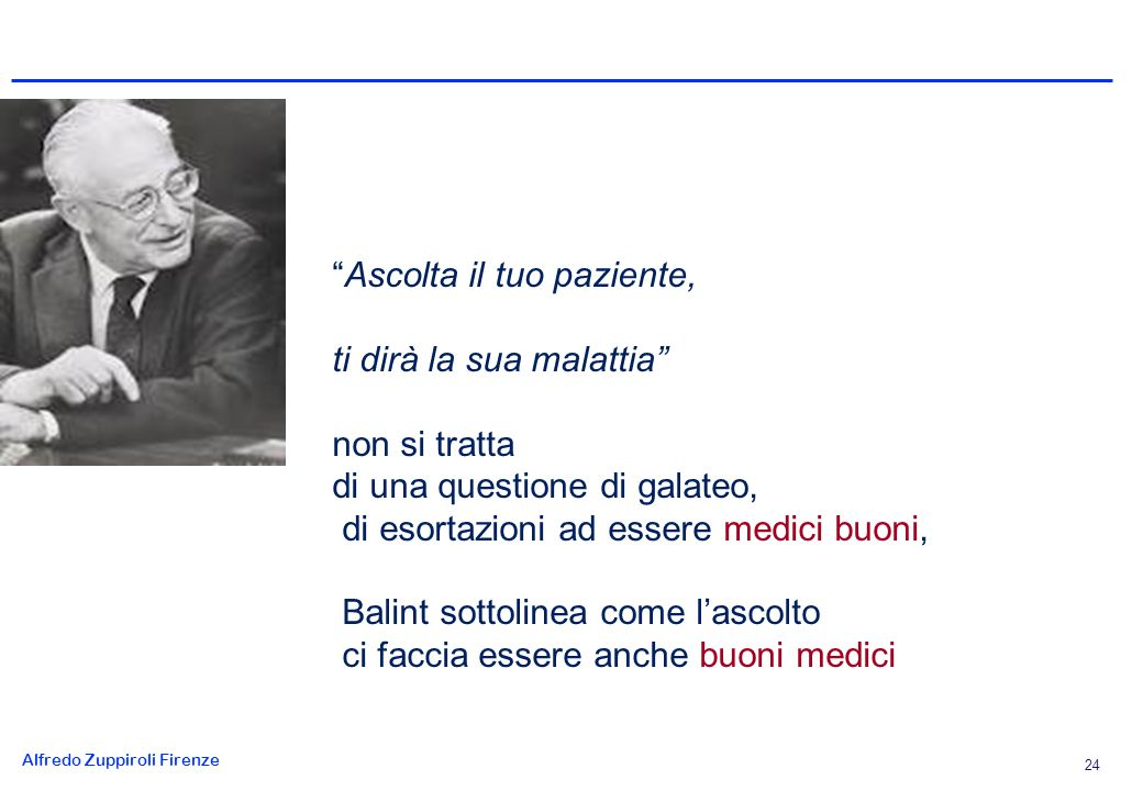 Alfredo Zuppiroli Firenze 24 Ascolta il tuo paziente, ti dirà la sua malattia non si tratta di una questione di galateo, di esortazioni ad essere medici buoni, Balint sottolinea come lascolto ci faccia essere anche buoni medici