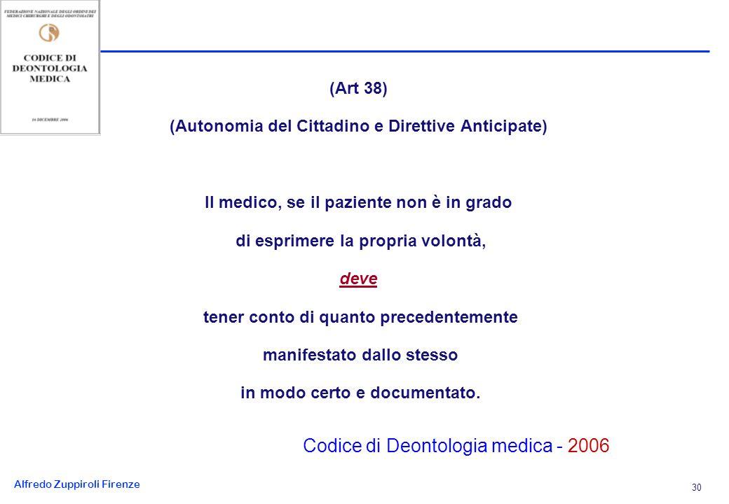 Alfredo Zuppiroli Firenze 30 (Art 38) (Autonomia del Cittadino e Direttive Anticipate) Il medico, se il paziente non è in grado di esprimere la propria volontà, deve tener conto di quanto precedentemente manifestato dallo stesso in modo certo e documentato.