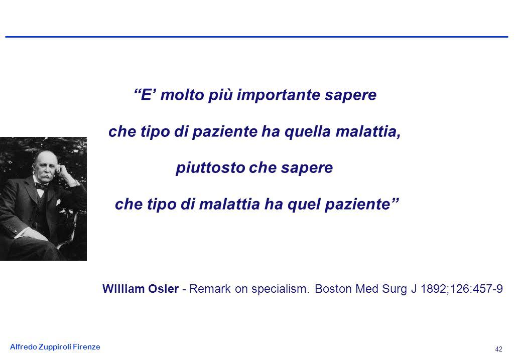 Alfredo Zuppiroli Firenze 42 E molto più importante sapere che tipo di paziente ha quella malattia, piuttosto che sapere che tipo di malattia ha quel paziente William Osler - Remark on specialism.