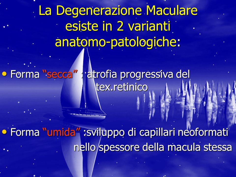 La Degenerazione Maculare esiste in 2 varianti anatomo-patologiche: Forma secca : atrofia progressiva del tex.retinico Forma secca : atrofia progressiva del tex.retinico Forma umida :sviluppo di capillari neoformati Forma umida :sviluppo di capillari neoformati nello spessore della macula stessa nello spessore della macula stessa