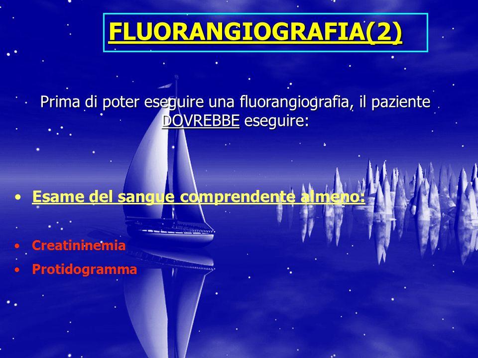 FLUORANGIOGRAFIA(2) Prima di poter eseguire una fluorangiografia, il paziente DOVREBBE eseguire: Esame del sangue comprendente almeno: Creatininemia P