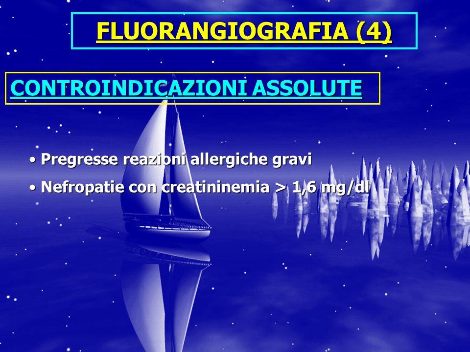 FLUORANGIOGRAFIA (4) CONTROINDICAZIONI ASSOLUTE Pregresse reazioni allergiche gravi Pregresse reazioni allergiche gravi Nefropatie con creatininemia >