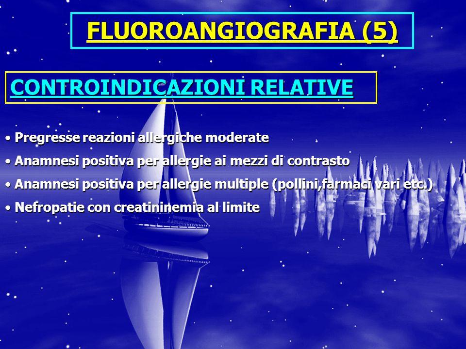 FLUOROANGIOGRAFIA (5) CONTROINDICAZIONI RELATIVE Pregresse reazioni allergiche moderate Pregresse reazioni allergiche moderate Anamnesi positiva per a