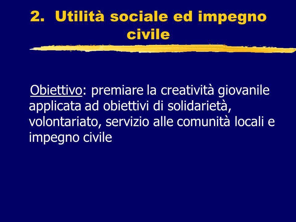 2. Utilità sociale ed impegno civile Obiettivo: premiare la creatività giovanile applicata ad obiettivi di solidarietà, volontariato, servizio alle co