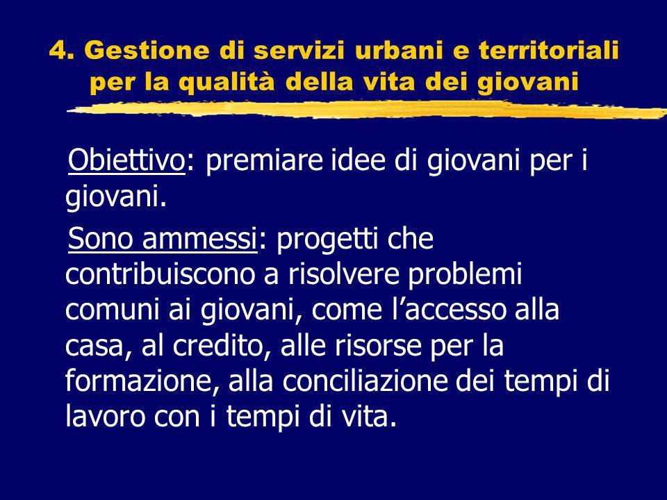 4. Gestione di servizi urbani e territoriali per la qualità della vita dei giovani Obiettivo: premiare idee di giovani per i giovani. Sono ammessi: pr