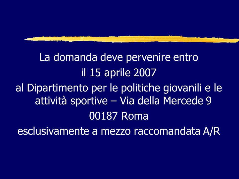 La domanda deve pervenire entro il 15 aprile 2007 al Dipartimento per le politiche giovanili e le attività sportive – Via della Mercede 9 00187 Roma esclusivamente a mezzo raccomandata A/R
