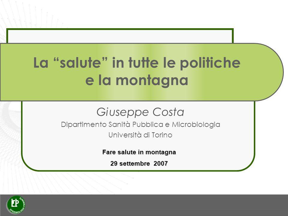 La salute in tutte le politiche e la montagna Giuseppe Costa Dipartimento Sanità Pubblica e Microbiologia Università di Torino Fare salute in montagna