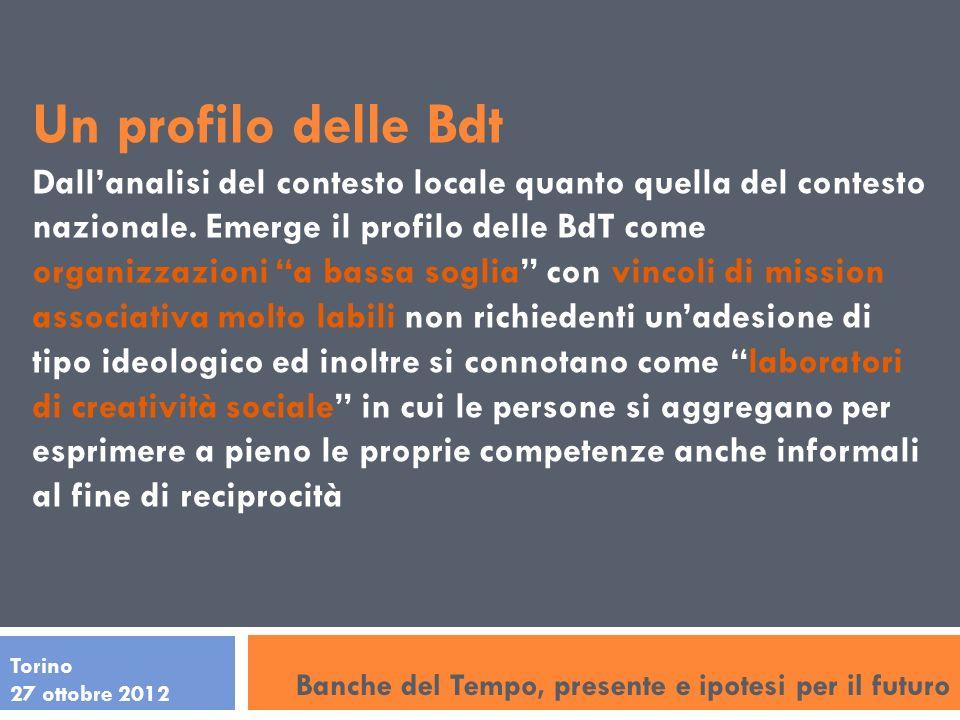 Torino 27 ottobre 2012 Un profilo delle Bdt Dallanalisi del contesto locale quanto quella del contesto nazionale. Emerge il profilo delle BdT come org