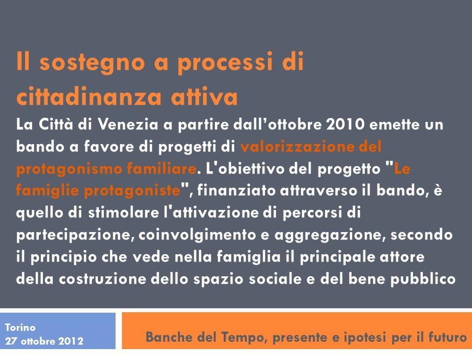 Torino 27 ottobre 2012 Il sostegno a processi di cittadinanza attiva La Città di Venezia a partire dallottobre 2010 emette un bando a favore di progetti di valorizzazione del protagonismo familiare.