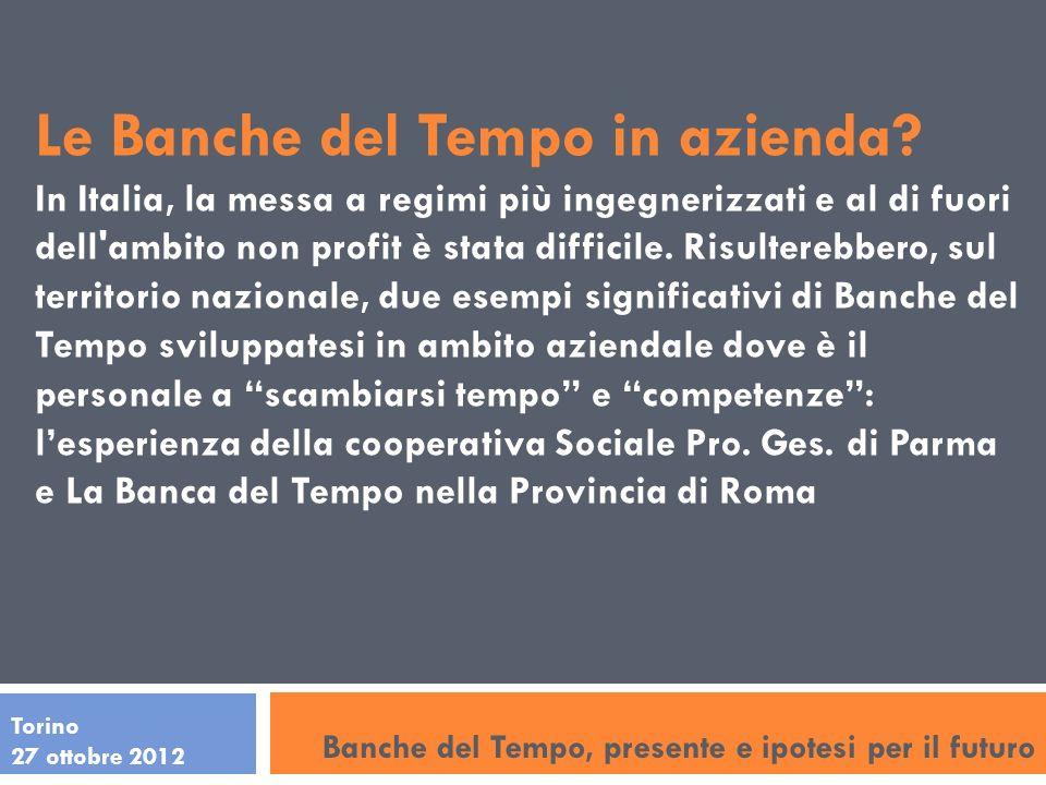 Torino 27 ottobre 2012 Le Banche del Tempo in azienda? In Italia, la messa a regimi più ingegnerizzati e al di fuori dell'ambito non profit è stata di