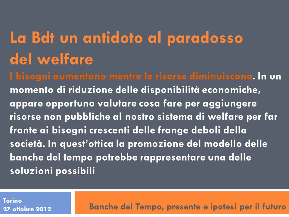 Torino 27 ottobre 2012 La Bdt un antidoto al paradosso del welfare I bisogni aumentano mentre le risorse diminuiscono. In un momento di riduzione dell