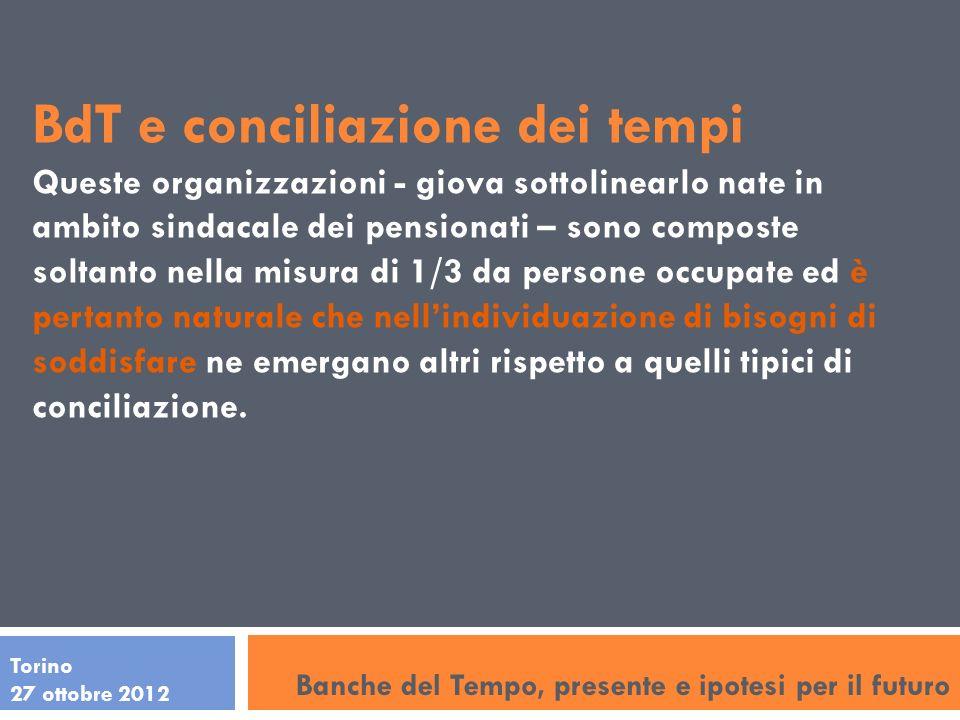Torino 27 ottobre 2012 BdT e conciliazione dei tempi Queste organizzazioni - giova sottolinearlo nate in ambito sindacale dei pensionati – sono compos