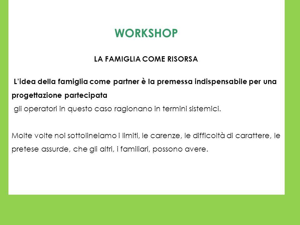 WORKSHOP LA FAMIGLIA COME RISORSA Lidea della famiglia come partner è la premessa indispensabile per una progettazione partecipata gli operatori in qu