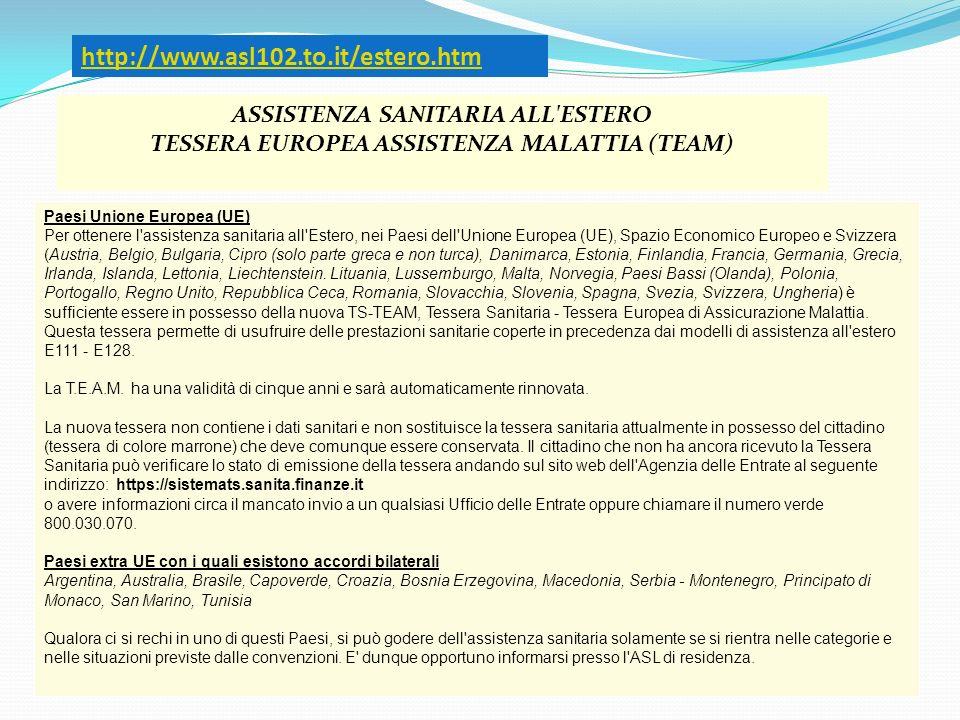 http://www.asl102.to.it/estero.htm ASSISTENZA SANITARIA ALL'ESTERO TESSERA EUROPEA ASSISTENZA MALATTIA (TEAM) Paesi Unione Europea (UE) Per ottenere l