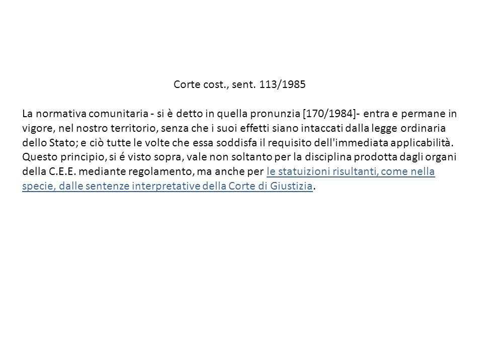 Corte cost., sent. 113/1985 La normativa comunitaria - si è detto in quella pronunzia [170/1984]- entra e permane in vigore, nel nostro territorio, se