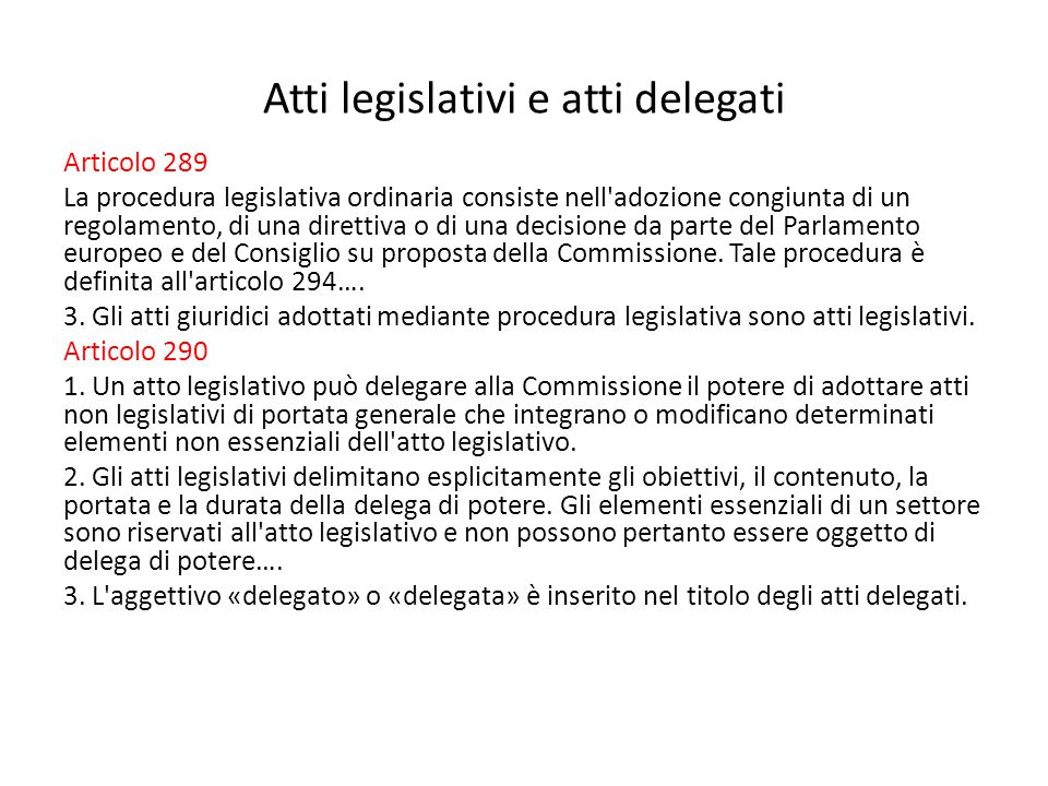 Atti legislativi e atti delegati Articolo 289 La procedura legislativa ordinaria consiste nell adozione congiunta di un regolamento, di una direttiva o di una decisione da parte del Parlamento europeo e del Consiglio su proposta della Commissione.