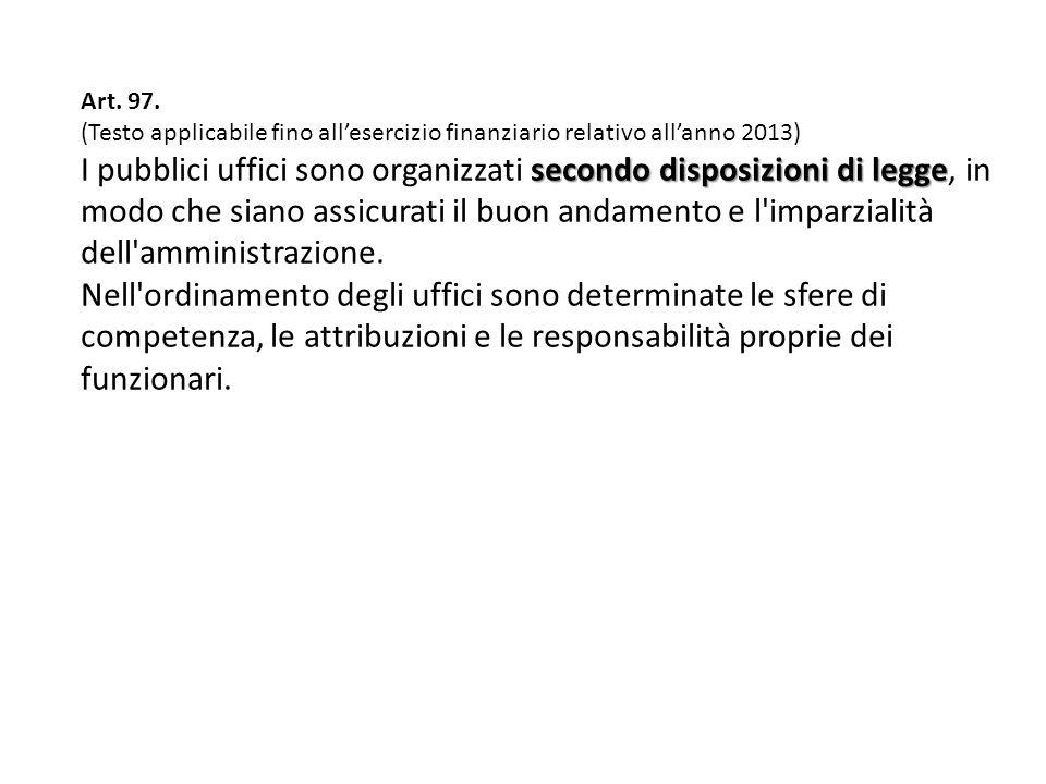 Art. 97. (Testo applicabile fino allesercizio finanziario relativo allanno 2013) secondo disposizioni di legge I pubblici uffici sono organizzati seco