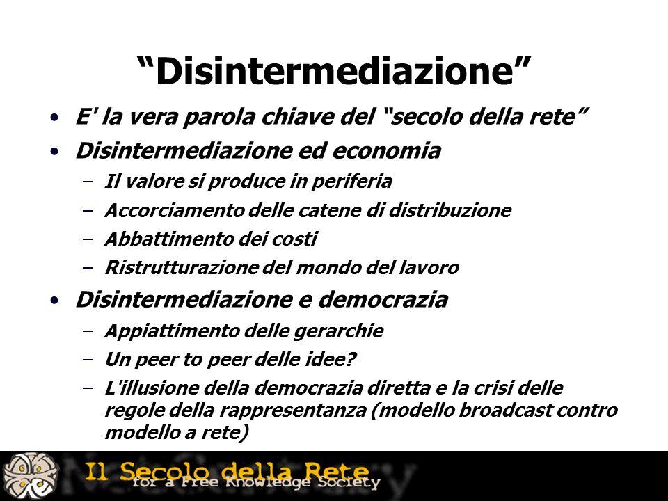Disintermediazione E' la vera parola chiave del secolo della rete Disintermediazione ed economia –Il valore si produce in periferia –Accorciamento del