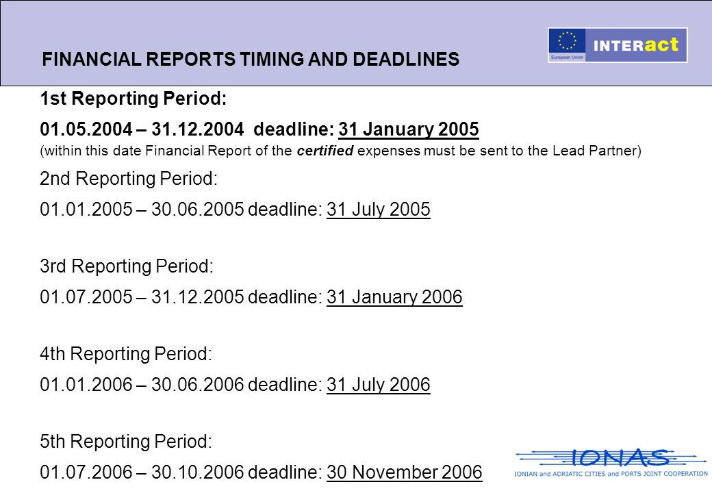 FINANCIAL REPORTS TIMING AND DEADLINES 1st Reporting Period: 01.05.2004 – 31.12.2004 deadline: 31 January 2005 (within this date Financial Report of the certified expenses must be sent to the Lead Partner) 2nd Reporting Period: 01.01.2005 – 30.06.2005 deadline: 31 July 2005 3rd Reporting Period: 01.07.2005 – 31.12.2005 deadline: 31 January 2006 4th Reporting Period: 01.01.2006 – 30.06.2006 deadline: 31 July 2006 5th Reporting Period: 01.07.2006 – 30.10.2006 deadline: 30 November 2006