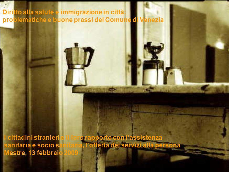 Diritto alla salute e immigrazione in città: problematiche e buone prassi del Comune di Venezia I cittadini stranieri e il loro rapporto con lassistenza sanitaria e socio sanitaria, lofferta dei servizi alla persona Mestre, 13 febbraio 2009