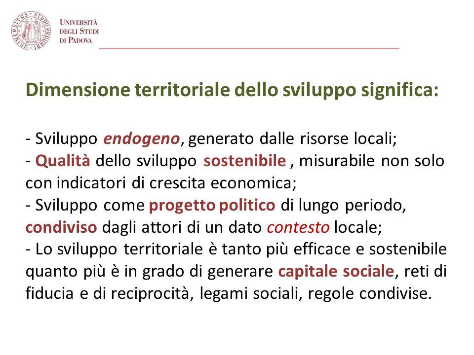 Dimensione territoriale dello sviluppo significa: - Sviluppo endogeno, generato dalle risorse locali; - Qualità dello sviluppo sostenibile, misurabile