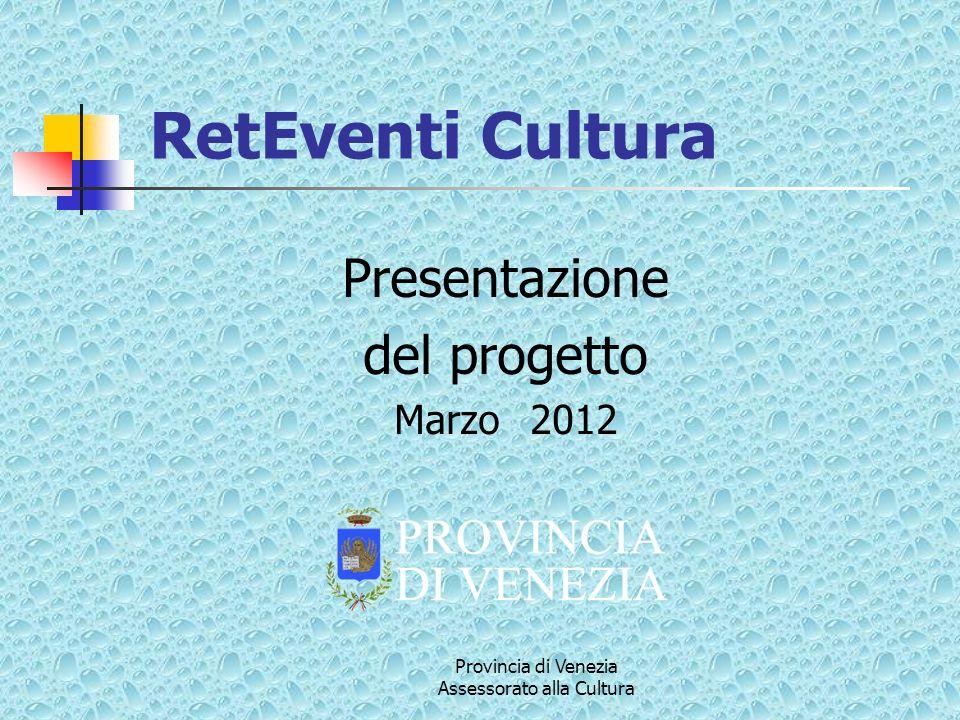 Provincia di Venezia Assessorato alla Cultura Presentazione del progetto Marzo 2012 RetEventi Cultura