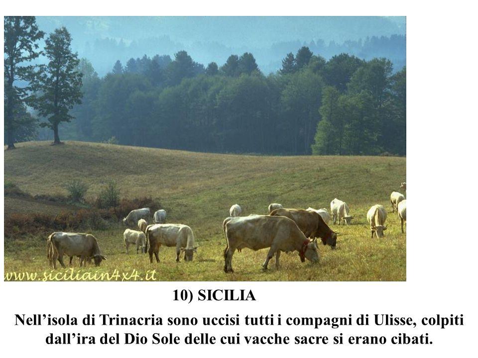 Nellisola di Trinacria sono uccisi tutti i compagni di Ulisse, colpiti dallira del Dio Sole delle cui vacche sacre si erano cibati. 10) SICILIA