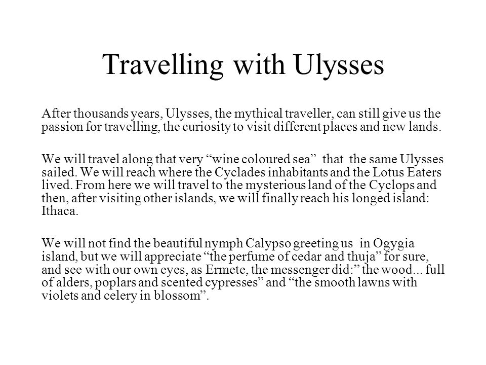 Travelling with Ulysses After thousands years, Ulysses, the mythical traveller, can still give us the passion for travelling, the curiosity to visit d