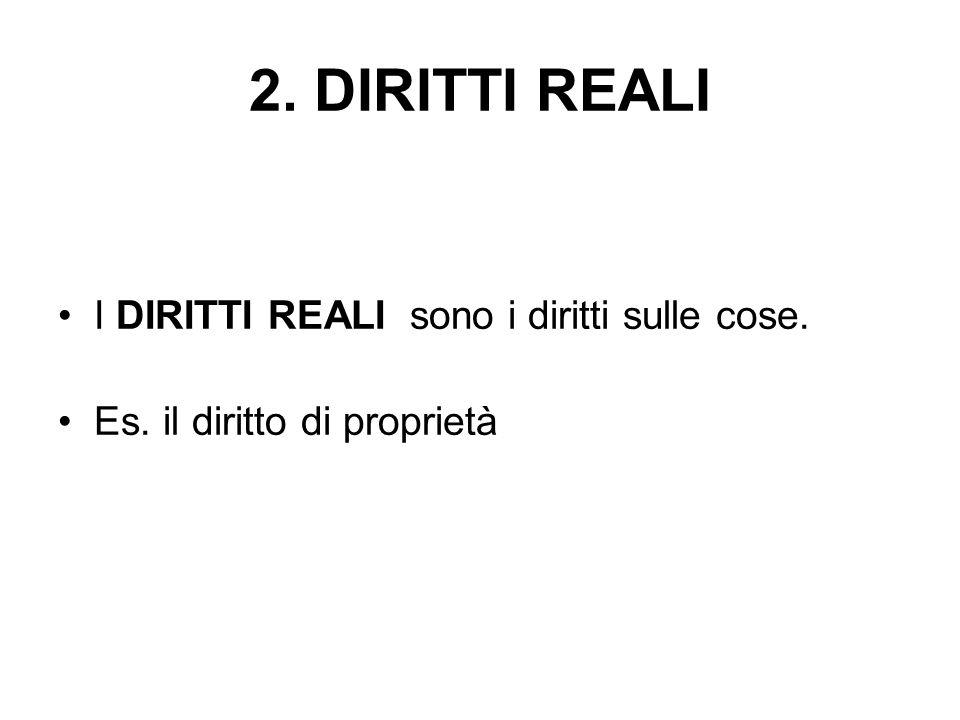 2. DIRITTI REALI I DIRITTI REALI sono i diritti sulle cose. Es. il diritto di proprietà