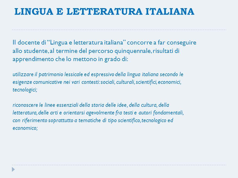 LINGUA E LETTERATURA ITALIANA Il docente di Lingua e letteratura italiana concorre a far conseguire allo studente, al termine del percorso quinquennal