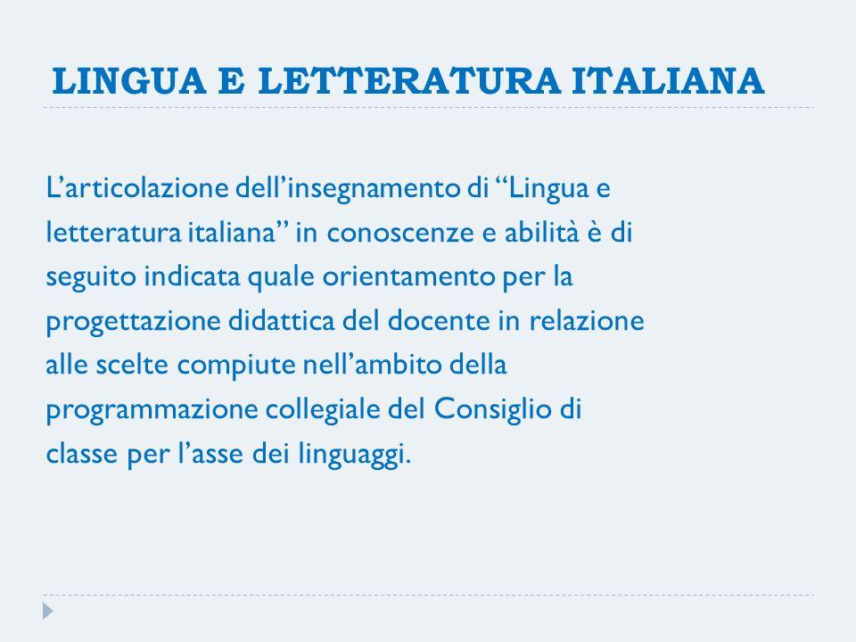 LINGUA E LETTERATURA ITALIANA Larticolazione dellinsegnamento di Lingua e letteratura italiana in conoscenze e abilità è di seguito indicata quale ori