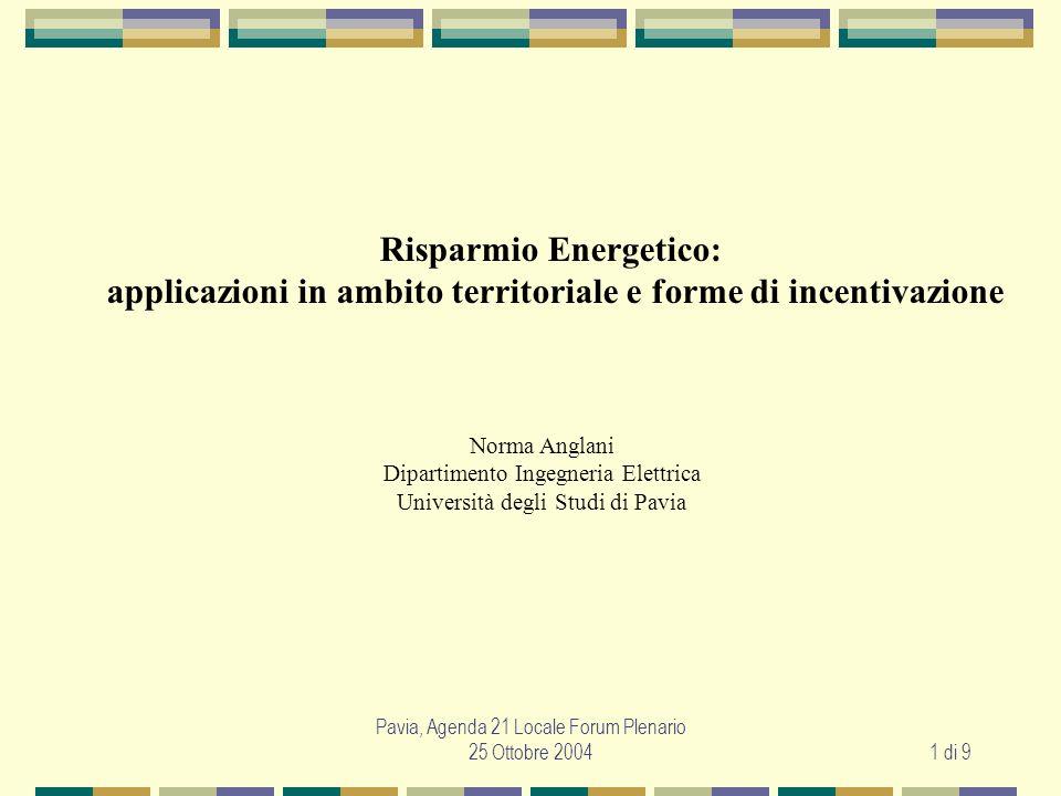Pavia, Agenda 21 Locale Forum Plenario 25 Ottobre 20041 di 9 Risparmio Energetico: applicazioni in ambito territoriale e forme di incentivazione Norma Anglani Dipartimento Ingegneria Elettrica Università degli Studi di Pavia