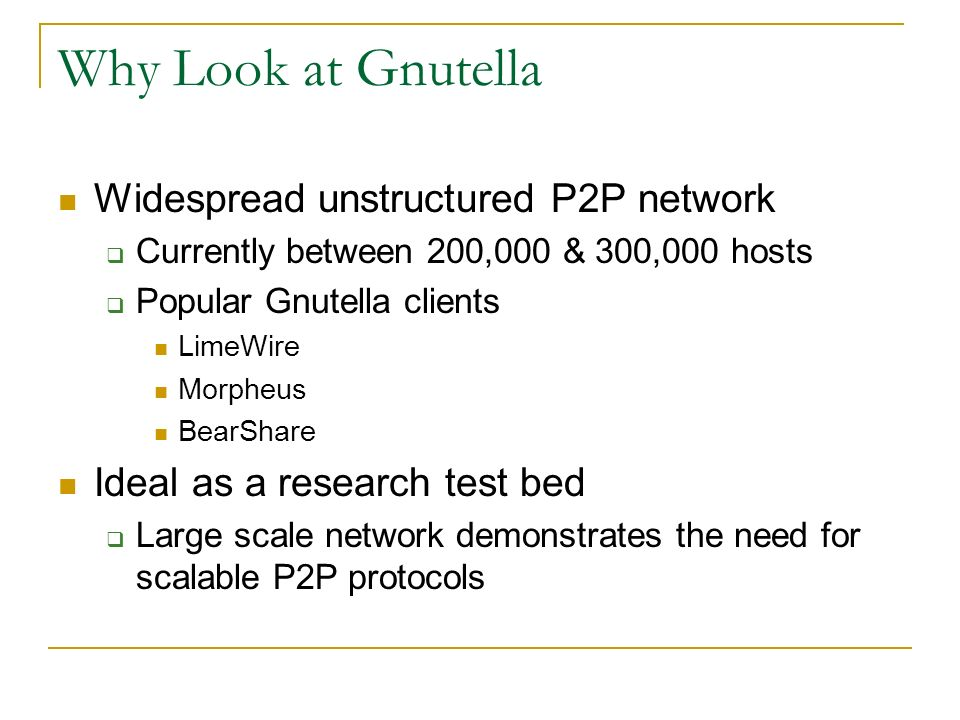 Why Look at Gnutella Widespread unstructured P2P network Currently between 200,000 & 300,000 hosts Popular Gnutella clients LimeWire Morpheus BearShar
