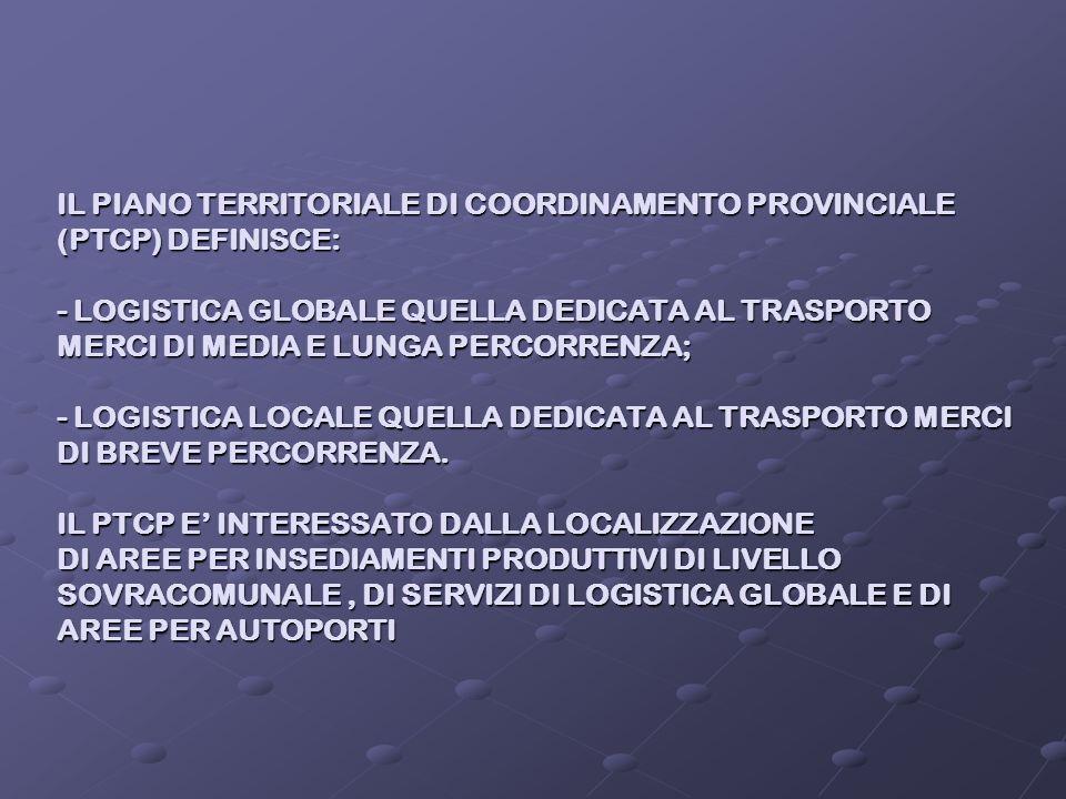 IL PIANO TERRITORIALE DI COORDINAMENTO PROVINCIALE (PTCP) DEFINISCE: - LOGISTICA GLOBALE QUELLA DEDICATA AL TRASPORTO MERCI DI MEDIA E LUNGA PERCORRENZA; - LOGISTICA LOCALE QUELLA DEDICATA AL TRASPORTO MERCI DI BREVE PERCORRENZA.